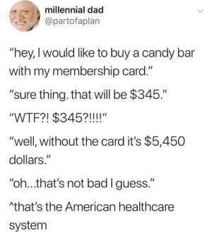 "The truth can hurt: millennial dad  @partofaplan  ""hey,I would like to buy a candy bar  with my membership card.""  ""sure thing. that will be $345.""  ""WTF?! $345?!!!!""  ""well, without the card it's $5,450  dollars.""  ""oh..that's not bad lguess.""  that's the American healthcare  system The truth can hurt"