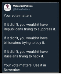 Politics, Hack, and You: Millennial Politics  @MillenPolitics  MILLENNIAL  POLITICS  Your vote matters.  If it didn't, you wouldn't have  Republicans trying to suppress it.  If it didn't, you wouldn't have  billionaires trying to buy it.  If it didn't, you wouldn't have  Russians trying to hack it.  Your vote matters. Use it in  November. (S)