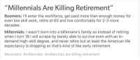 "Advice, Family, and Life: ""Millennials Are Killing Retirement""  Boomers: I'll enter the workforce, get paid more than enough money for  even low skill work, retire at 60 and live comfortably for 2-3 more  decades  Millennials: I wasn't born into a billionaire's family so instead of retiring  when I turn 18 I will scrape by barely able to survive even with an in-  demand high-skill degree, and never retire but at least the American life  expectancy is dropping so that's kind of like early retirement  #boomers #millennials #millennials are killing retirement advice-animal:  At it again"