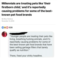 "Animals, Food, and Fucking: Millennials are treating pets like 'their  firstborn child,' and it's reportedly  causing problems for some of the best-  known pet food brands  By Mary Hanbury  November 12, 2018  528  ""Younger people are treating their pets like  living, breathing fucking animals, and it's  reportedly causing problems for some of  the best-known pet food brands that have  been selling garbage fillers that barely  qualify as nutrition.""  There, fixed your shitty headline Okay I know I say this a lot but @MEMEZAR is seriously my favorite page rn 😭❤"
