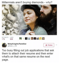 True but also avocado toast is fkn expensive: Millennials aren't buying diamonds - why?  RETWEETS LIKES  MistyKnights Twistout  @Steph I_Will  L-Follow  Too busy filling out job applications that ask  them to attach their resume and then enter  what's on that same resume on the next  page. True but also avocado toast is fkn expensive