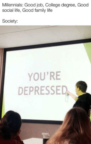 College, Family, and Life: Millennials: Good job, College degree, Good  social life, Good family life  Society:  YOU'RE  DEPRESSED My teacher made a presentation so I took the chance to meme it