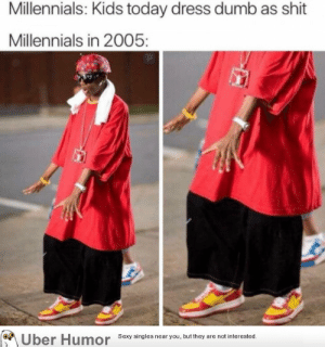 Dumb, Sexy, and Shit: Millennials: Kids today dress dumb as shit  Millennials in 2005:  Uber Humor  Sexy singles near you, but they are not interested. failnation:  Millennials in 2005