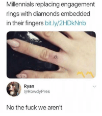 "Saw, Tumblr, and Millennials: Millennials replacing engagement  rings with diamonds embedded  in their fingers bit.ly/2HDkNnb  Ryan  @RowdyPres  No the fuck we aren't jadelyn:  thehoneybeewitch:  mitski-miyawakis:  No the fuck we aren't   NO THE fuck we aren't.   What is it with ""I saw someone under 35 doing it therefore Millennials Are Doing X"" even when it's this level of absurd?"