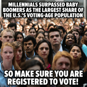 Fucking, Tumblr, and Millennials: MILLENNIALS SURPASSED BABY  BOOMERS AS THE LARGEST SHARE OF  THE U.S'S VOTING-AGE POPULATION  SO MAKE SURE YOU ARE  REGISTERED TO VOTE! liberalsarecool:  zeshuetoral:  And fucking show up to the polls, no excuses!   This is the election where the aging generation is surpassed by millennials.