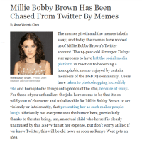 Homophobic Meme: Millie Bobby Brown Has Been  Chased From Twitter By Memes  By Anne Victoria Clark  The memes giveth and the memes taketh  away, and today the memes have robbed  us of Millie Bobby Brown's Twitter  account. The 14-year-old Stranger Things  star appears to have left the social media  platform in reaction to becoming a  homophobic meme enjoyed by certain  members of the LGBTQ community. Users  have taken to photoshopping incredibly  Milie Bobby Brown. Photo: Jean  Baptiste LacroixWirelmage  vile and homophobic things onto photos of the star, because of irony.  For those of you unfamiliar: the joke here seems to be that it's so  wildly out of character and unbelievable for Millie Bobby Brown to act  violently or intolerantly, that presenting her as such makes people  laugh. Obviously not everyone sees the humor here, particularly  thanks to the star being, um, an actual child who herself is clearly  unamused by this NSFW fun at her expense. But don't worry Millie: if  we know Twitter, this will be old news as soon as Kanye West gets an  idea