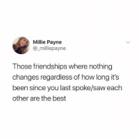 Memes, Saw, and Best: Millie Payne  milliepayne  Those friendships where nothing  changes regardless of how long it's  been since you last spoke/saw each  other are the best Tag that mate
