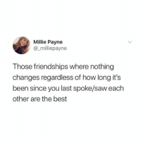 Signs of a true friendship: Millie Payne  @_milliepayne  Those friendships where nothing  changes regardless of how long it's  been since you last spoke/saw each  other are the best Signs of a true friendship