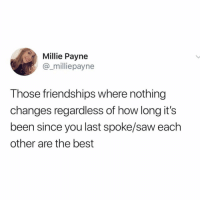 Real talk 💯 https://t.co/iaqTS1sGjf: Millie Payne  @_milliepayne  Those friendships where nothing  changes regardless of how long it's  been since you last spoke/saw each  other are the best Real talk 💯 https://t.co/iaqTS1sGjf