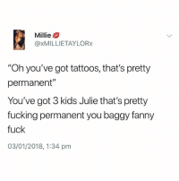 """Fucking, Meme, and Tattoos: Millie  @xMILLIETAYLORx  """"Oh you've got tattoos, that's pretty  permanent""""  You've got 3 kids Julie that's pretty  fucking permanent you baggy fanny  fuck  03/01/2018, 1:34 pm @british_laughs is the best British meme page on insta😂"""