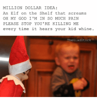 Just take my money.: MILLION DOLLAR IDEA  An Elf on the Shelf that screams  OH MY GOD I' M IN SO MUCH PAIN  PLEASE STOP YOU'RE KILLING ME  every time it hears your kid whine  The Glad Stork Just take my money.