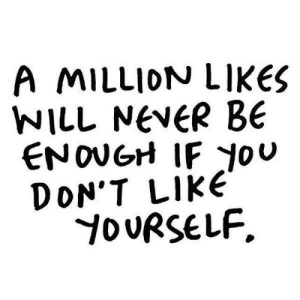 Never, Will, and Like: MILLION LIKES  WILL NEVER BE  ENOUGH IF ou  DON'T LIKE  YOURSELF