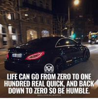 "Confidence, Life, and Memes: MILLIONAIRE MENTOR  LIFE CAN GO FROM ZERO TO ONE  HUNDRED REAL QUICK, AND BACK  DOWN TO ZERO SO BE HUMBLE.  MILLIONAIRE MENTOR You've heard it all your life: Being humble, kind, and calm is the ""right thing to do."" But if that isn't enough to convince you, consider this: humility, kindness, and calmness can actually help you get ahead in life. Confidence is key to getting ahead in life. It helps you do better at work, in relationships, and in interviews. Overconfidence, however, can make you seem like a genuine jerk. We all know that one person that thinks they are the strongest, smartest, and just all around best at everything. Truthfully, we all dislike that person to some degree. So, while confidence is essential, it's important to stay humble as well (the two aren't as contradictory as you might think). Think about it before you start hatting on my post. Here are the benefits of being humble: ✔️Calms your soul. Humble people are better able to cope with anxiety about their mortality. Instead of erecting self-defenses against death, humble people tend to find it provides a useful perspective on life and how it should be lived. When it's not all about you, it makes death easier to contemplate. ✔️higher self-control. Having high self-control is one key to a successful life. Oddly, perhaps, studies have found that an obsession with the self can paradoxically lead to lower self-control. The humble, though, because they place less importance on the self, exhibit higher self-control in many situations. Perhaps this is partly due to the fact that humble people tend to know their limits. 🤔 ✔️More helpful. Humble people are, on average, more helpful than people who are conceited or egotistical. Unsurprisingly, humble people have also been found to be more generous. - What's your opinion on being humble? I would like to know what you think! Leave a comment below.👇👇 - 0to100 humnble success millionairementor"