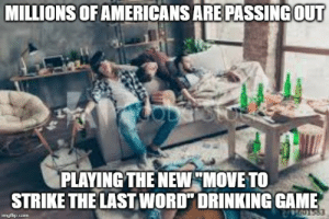 """Drastic Health Hazard Today: MILLIONS OF AMERICANS ARE PASSING OUT  PLAYING THE NEW """"MOVE TO  STRIKE THE LAST WORD"""" DRINKING GAME  imgflip.com Drastic Health Hazard Today"""