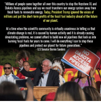 "U.S. Senator Bernie Sanders statement on Trump's executive order today List of all emergency response actions:  Olympia: https://www.facebook.com/events/591183594409257??ti=ia  Seattle: https://www.facebook.com/events/413671415641838??ti=ia  NYC: https://www.facebook.com/events/1832909786988486??ti=ia  DC: https://www.facebook.com/events/374060656299387/?ti=icl  LA: https://www.facebook.com/events/1381553635230006??ti=ia  Stamford, CT: https://www.facebook.com/events/842526562556569??ti=ia  San Diego: https://www.facebook.com/events/1625669174114243??ti=ia  Columbus, Ohio: https://www.facebook.com/events/1518147151547344/?ti=icl  Fresno, Ca: https://www.facebook.com/events/1437782212898990??ti=ia  Albany, NY: https://www.facebook.com/events/951147518363239??ti=ia  Boston: https://www.facebook.com/events/940555346080435??ti=ia  Chico, Ca: https://www.facebook.com/events/282033322212379??ti=ia: ""Millions of people came together all over this country to stop the Keystone XLand  Dakota Access pipelines and say we must transform our energy system away from  fossil fuels to renewable energy. Today, President Trump ignored the voices of  millions and put the short-term profits of the fossil fuel industry ahead of the future  of our planet.  At a time when the scientific community is virtually unanimous in telling us that  climate change isreal, it is caused by human activity and it is already causing  devastating problems, we cannot afford to build new oil pipelines that lock us into  burning fossil fuels for years to come. will do everything lcan to stop these  pipelines and protect our planet for future generations.""  US Senator Bernie Sanders U.S. Senator Bernie Sanders statement on Trump's executive order today List of all emergency response actions:  Olympia: https://www.facebook.com/events/591183594409257??ti=ia  Seattle: https://www.facebook.com/events/413671415641838??ti=ia  NYC: https://www.facebook.com/events/1832909786988486??ti=ia  DC: https://www.facebook.com/events/374060656299387/?ti=icl  LA: https://www.facebook.com/events/1381553635230006??ti=ia  Stamford, CT: https://www.facebook.com/events/842526562556569??ti=ia  San Diego: https://www.facebook.com/events/1625669174114243??ti=ia  Columbus, Ohio: https://www.facebook.com/events/1518147151547344/?ti=icl  Fresno, Ca: https://www.facebook.com/events/1437782212898990??ti=ia  Albany, NY: https://www.facebook.com/events/951147518363239??ti=ia  Boston: https://www.facebook.com/events/940555346080435??ti=ia  Chico, Ca: https://www.facebook.com/events/282033322212379??ti=ia"