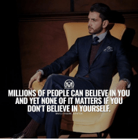 Confidence, Goals, and Life: MILLIONS OF PEOPLE CAN BELIEVE IN YOU  AND YET NONE OF IT MATTERS IF YOU  DON'T BELIEVE IN YOURSELF  @MILLIONAIRE MENTOR Learning how to believe in yourself will open up endless possibilities in your life. At times you may find this difficult to do. The truth is that we've been conditioned throughout our lives to doubt ourselves. We must retrain ourselves to get rid of our fears and self-doubt in order to build self-esteem and self-confidence. ✔️Believe it's possible. Believe that you can do it regardless of what anyone says or where you are in life. ✔️Visualize it. Think about exactly what your life would look like if you had already achieved your dream. ✔️Act as if. Always act in a way that is consistent with where you want to go. ✔️Take action towards your goals. Do not let fear stop you, nothing happens in life until you take action. - To your success. 🍾 - believe trust millionairementor