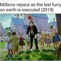 "Dank, Meme, and Earth: Millions rejoice as the last furry  on earth is executed (2019) <p>The Cat In The Hat via /r/dank_meme <a href=""http://ift.tt/2HGH8QZ"">http://ift.tt/2HGH8QZ</a></p>"