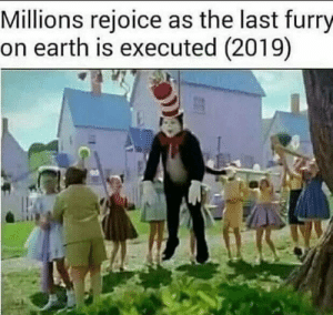 Earth, Furry, and Rejoice: Millions rejoice as the last furry  on earth is executed (2019) Million rejoice as the last furry on earth is executed (2018)