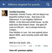 <p>Petty level %100.</p>: Millions targeted for possib.... Q  Camilla Gonzales  Hopefully Donald Trump will not deport my  beautiful mother in law.. that lives in 22  Allenwood in Los Angeles California  90004...in the blue and white house.. by the  back door that doesn't close.. she gets off  work at 5:00 pm.. but is always home by  5:25pm.  Poor Mother in Law.. her visa expired since  March 2009...and currently works with fake  papers.  Well let it be God's will..  Yesterday at 5:21 PM Like 996  Reply  View 441 previous replies <p>Petty level %100.</p>