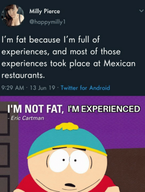 Android, Twitter, and Restaurants: Milly Pierce  @happymilly  I'm fat because l'm full of  experiences, and most of those  experiences took place at Mexican  restaurants.  9:29 AM 13 Jun 19 Twitter for Android  I'M NOT FAT, I'M EXPERIENCED  -Eric Cartman I could really go for some experience