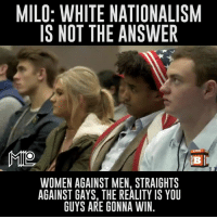 "If I recall correctly, CNN was calling Milo a white nationalist, which is odd considering Milo denounces it.   ""Don't fight identity politics with identity politics."": MILO: WHITE NATIONALISM  IS NOT THE ANSWER  LIVE  MILO  Bi  WOMEN AGAINST MEN, STRAIGHTS  AGAINST GAYS, THE REALITY IS YOU  GUYS ARE GONNA WIN If I recall correctly, CNN was calling Milo a white nationalist, which is odd considering Milo denounces it.   ""Don't fight identity politics with identity politics."""