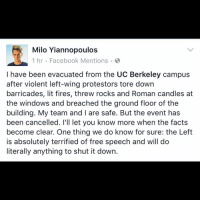 Memes, UC Berkeley, and Candles: Milo Yiannopoulos  1 hr Facebook Mentions  I have been evacuated from the UC Berkeley campus  after violent left-wing protestors tore down  barricades, lit fires, threw rocks and Roman candles at  the windows and breached the ground floor of the  building. My team and l are safe. But the event has  been cancelled. I'll let you know more when the facts  become clear. One thing we do know for sure: the Left  is absolutely terrified of free speech and will do  literally anything to shut it down. The Left is no longer liberal... they're communists. LIKE & TAG YOUR FRIENDS -------------------------LINK TO OUR SHIRTS IN MY BIO!!! ----------------- 🚨Partners🚨 😂@the_typical_liberal 🎙@too_savage_for_democrats 📣@the.conservative.patriot Follow me on twitter: iTweetRight Follow: @rightwingsavages Like us on Facebook: The Right-Wing Savages Follow my backup page @tomorrowsconservatives -------------------- conservative libertarian republican democrat gop liberals maga makeamericagreatagain trump followme tagsforlikes liberal american donaldtrump presidenttrump american 3percent patriotism maga usa america draintheswamp patriots nationalism sorrynotsorry politics patriot patriotic
