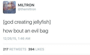 God, Evil, and How: MILTRON  @themiltron  [god creating jellyfish]  how bout an evil bag  12/26/15, 1:46 AM  217 RETWEETS 394 LIKES