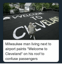 "welcome: Milwaukee man living next to  airport paints ""Welcome to  Cleveland"" on his roof to  confuse passengers"