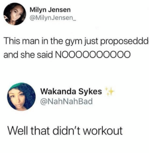 Dank, Gym, and Memes: Milyn Jensen  @MilynJensen_  This man in the gym just proposeddd  and she said NOOOOOOOOOO  Wakanda Sykes  NahNahBad  Well that didn't workout F to pay respects by scooterdooter62 MORE MEMES