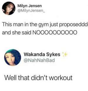 It never works out by phenomoo7 FOLLOW HERE 4 MORE MEMES.: Milyn Jensen  @MilynJensen  This man in the gym just proposeddd  and she said NOOOOOOOOOO  Wakanda Sykes  @NahNahBad  Well that didn't workout It never works out by phenomoo7 FOLLOW HERE 4 MORE MEMES.