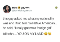 "Native American, American, and Girl: MIMI BROWN  @tameishagorman  this guy asked me what my nationality  was and I told him I'm Native American..  he said, "" really got me a foreign girl""  biiittchh YOU ON MY LAND I mean shes right"