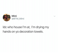 Yo, House, and Dank Memes: Mimi  @BTM_Mimi  Idc who house I'm at, I'm drying my  hands on yo decoration towels I'm just sayin don't put them up if they're not for use