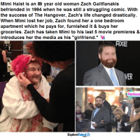"Memes, Old Woman, and Struggle: Mimi Haist is an 89 year old woman Zach Galifianakis  befriended in 1994 when he was still a struggling comic. With  the success of The Hangover, Zach's life changed drastically.  When Mimi lost her job, Zach found her a one bedroom  apartment which he pays for, furnished it & buys her  groceries. Zach has taken Mimi to his last 5 movie premieres &  introduces her the media as his ""girlfriend.""  AXE  VER  PopCandi  Talent  Explore As if he couldn't get anymore amazing I salute you, Mr. Galifianakis 👏👏👏"