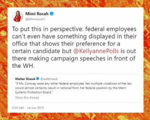 """Conway, Memes, and Rude: Mimi Rocah  @Mimirocah1  To put this in perspective: federal employees  can't even have something displayed in their  office that shows their preference for a  certain candidate but @Kellyanne Polls is out  there making campaign speeches in front of  the WH  Walter Shaub  @waltshaub  """"If Ms. Conway were any other federal employee, her multiple violations of the law  would almost certainly result in removal'from her federal position by the Merit  Systems Protection Board.  Show this thread  9:36 AM - 14 Jun 2019 Tell them you found it at Rude and Rotten Republicans"""