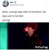 Her, Amp, and Fast: Min  @savantyoongi  antis: yoongi raps with no emotion. he  raps just to be fast  yoongi:  PicPlayPost WHOEVER SAID THAT HAS TO GET HIS/HER EARS  EYES CHECKED. cr: @savantyoongi