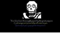 Just gonna post Undertale stuff until this page is gone: MIN  You have been throroughly japed by the great papyrus  Cool songs and personality will come to  you  ut on  if you upspaghetti this picture Just gonna post Undertale stuff until this page is gone