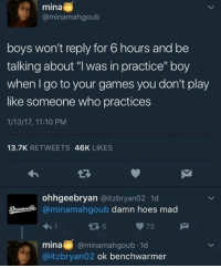 "Memes, 🤖, and Mina: mina  (a minamahgoub  boys won't reply for 6 hours and be  talking about ""I was in practice"" boy  when go to your games you don't play  like someone who practices  1/13/17, 11:10 PM  13.7K  RETWEETS  46K  LIKES  ohhgeebryan @it zbryan 02.1d  @minamahgoub  damn hoes mad  73  mina  @minamahgoub-1d  @itzbryan02 ok benchwarmer 😂😂"