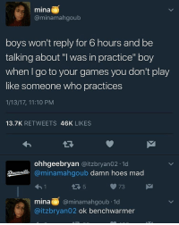 "Memes, 🤖, and Mina: mina  minamahgoub  boys won't reply for 6 hours and be  talking about ""I was in practice"" boy  when go to your games you don't play  like someone who practices  1/13/17, 11:10 PM  13.7K  RETWEETS  46K  LIKES  ohhgeebryan  Gaitzbryan02.1d  minamahgoub damn hoes mad  mina @minamahgoub 1d  aitzbryan02 ok benchwarmer Bye"