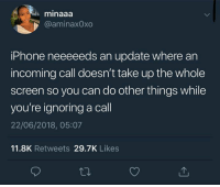 Dank, Iphone, and 🤖: minaaa  @aminax0xo  iPhone neeeeeds an update where an  incoming call doesn't take up the whole  screen so you can do other things while  you're ignoring a call  22/06/2018, 05:07  11.8K Retweets 29.7K Likes