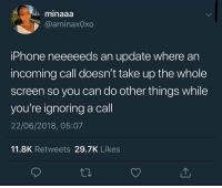 Iphone, Can, and You: minaaa  @aminaxOxo  iPhone neeeeeds an update where an  incoming call doesn't take up the whole  screen so you can do other things while  you're ignoring a call  22/06/2018, 05:07  11.8K Retweets 29.7K Likes Real talk we need this 💯 https://t.co/kV7iBjlC4t