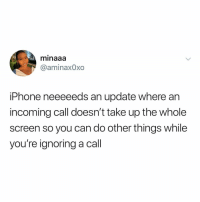 Iphone, Girl Memes, and Tea: minaaa  @aminaxOxo  iPhone neeeeeds an update where an  incoming call doesn't take up the whole  screen so you can do other things while  you're ignoring a call tea