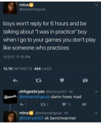 "Memes, 🤖, and Rosemary: @minamahigoub  boys won't reply for 6 hours and be  talking about ""l was in practice"" boy  when go to your games you don't play  like someone who practices  1/13/17, 11:10 PM  13.7K  RETWEETS  46K  LIKES  ohhgeebryan  @itzbryan02.1d  @minamahgoub damn hoes mad  73  mina  minamahgoub.1d  @itzbryan02 ok benchwarmer Good morning • • homestuck davestrider jadeharley roselalonde johnegbert dirkstrider jakeenglish roxylalonde janecrocker karkat aradia tavros sollux nepeta kanaya terezi vriska equius gamzee eridan feferi gamtav gamkar solkat rosemary erisol hiveswap davejade davekat"