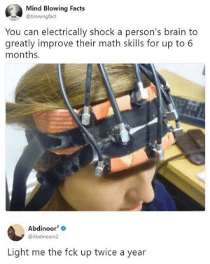 Dank, Facts, and Memes: Mind Blowing Facts  @blowingfact  You can electrically shock a person's brain to  greatly improve their math skills for up to 6  months.  Abdinoor2  @Abdinoorx2  Light me the fck up twice a year quick maths by DerRene MORE MEMES