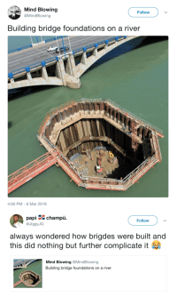 Target, Tumblr, and Blog: Mind Blowing  @MindBlowing  Follow  Building bridge foundations on a river  4:00 PM-6 Mar 2018   papi champu.  @JiggyJQ  Follow  always wondered how brigdes were built and  this did nothing but further complicate it  Mind Blowing @MindBlowing  Building bridge foundations on a river breeeaaahhhnnn: 🤔🤔