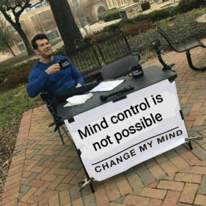 Control, Change, and Mind: Mind control is  not possible  CHANGE MY MIND