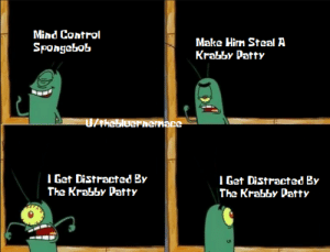 SpongeBob, Control, and Krabby Patty: Mind Control  Make Hirm Steal A  Krabby Patty  Spongebob  UTHebluerhernace  Get Distracted By  The Krabby Patty  IGet Distracted By  The Krabby Patty PLANKTON
