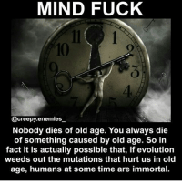 Memes, 🤖, and Hurts: MIND FUCK  @creepy.enemies  Nobody dies of old age. You always die  of something caused by old age. So in  fact it is actually possible that, if evolution  weeds out the mutations that hurt us in old  age, humans at some time are immortal. 😏😏😏 cool I guess I'll die of depression :) - - - - - Follow @creepy.enemies_ for more :) creepyenemies