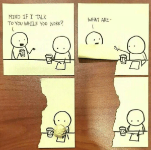 Work, Mind, and MeIRL: MIND IF I TALK  To YOu WHILE You WORK?  WHAT ARE- Meirl