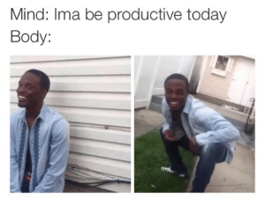 Be Productive: Mind: Ima be productive today  Body: