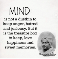 Mesmerizing Quotes: MIND  is not a dustbin to  keep anger, hatred  and jealousy. But it  is the treasure box  to keep, love  happiness and  sweet memories.  Mesmerizing Quotes  www.MesmerizingQuotes4u.com Mesmerizing Quotes